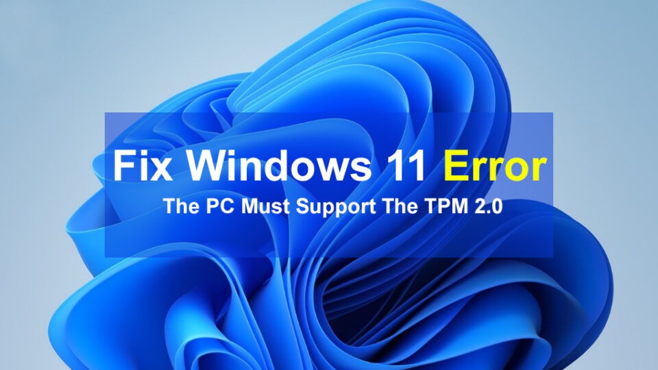 How to Fix Windows 11 Error the PC Must Support the TPM 2.0?